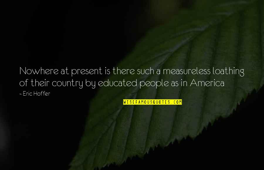 Educated People Quotes By Eric Hoffer: Nowhere at present is there such a measureless