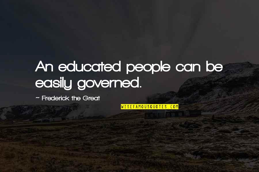 Educated People Quotes By Frederick The Great: An educated people can be easily governed.