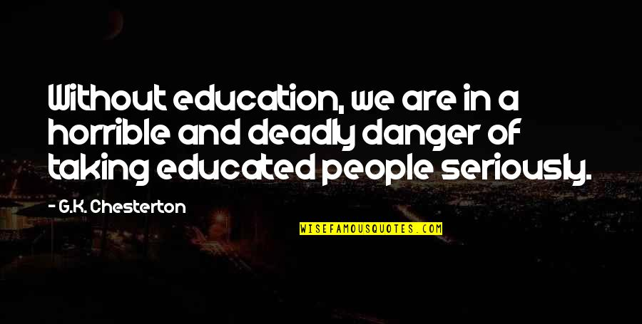 Educated People Quotes By G.K. Chesterton: Without education, we are in a horrible and