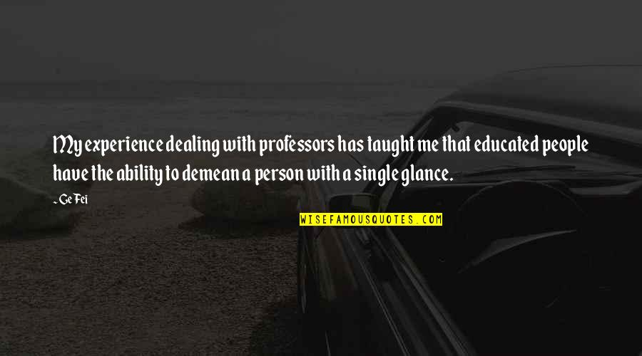 Educated People Quotes By Ge Fei: My experience dealing with professors has taught me