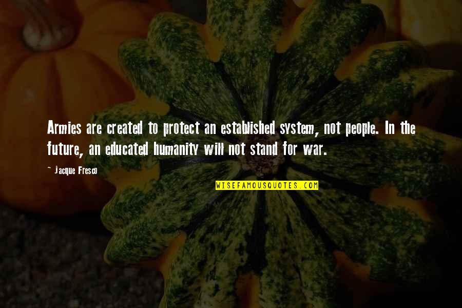Educated People Quotes By Jacque Fresco: Armies are created to protect an established system,