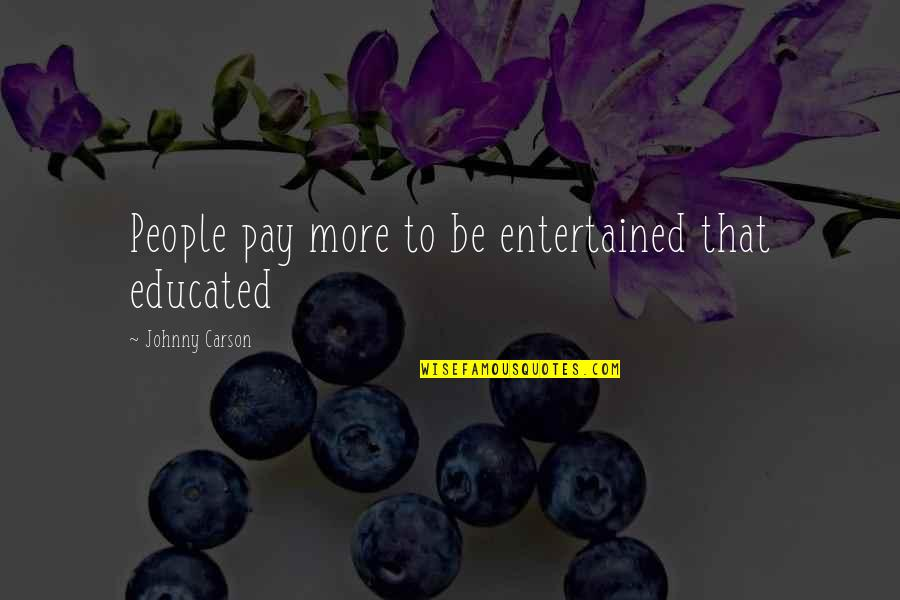 Educated People Quotes By Johnny Carson: People pay more to be entertained that educated