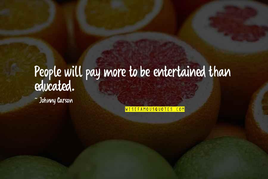 Educated People Quotes By Johnny Carson: People will pay more to be entertained than