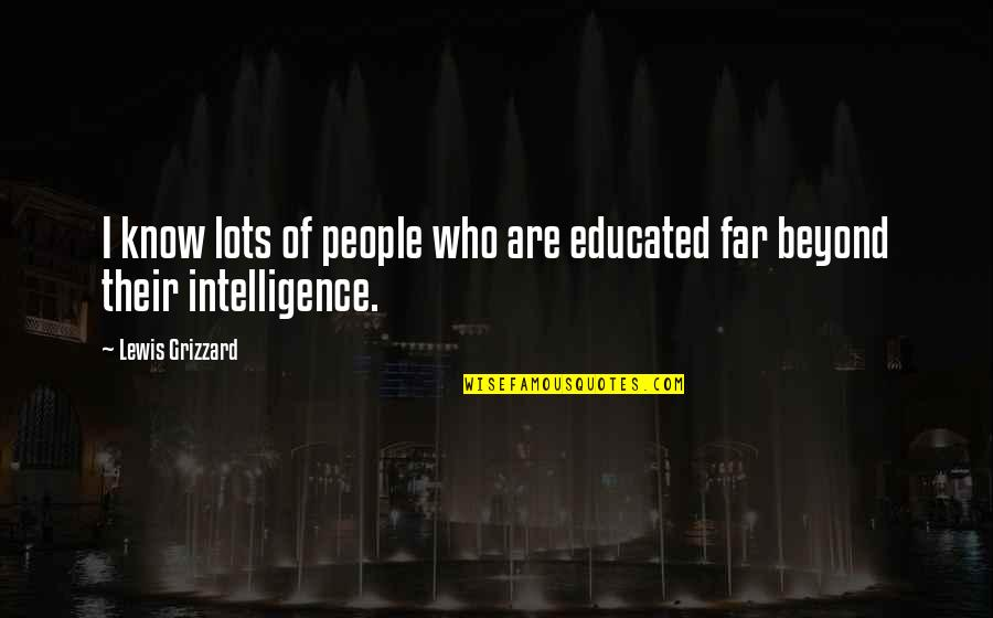 Educated People Quotes By Lewis Grizzard: I know lots of people who are educated