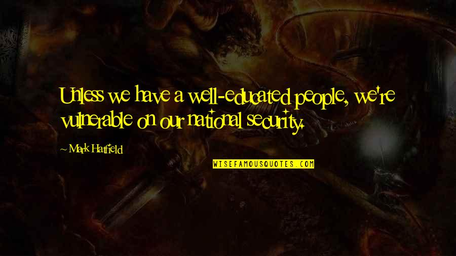 Educated People Quotes By Mark Hatfield: Unless we have a well-educated people, we're vulnerable