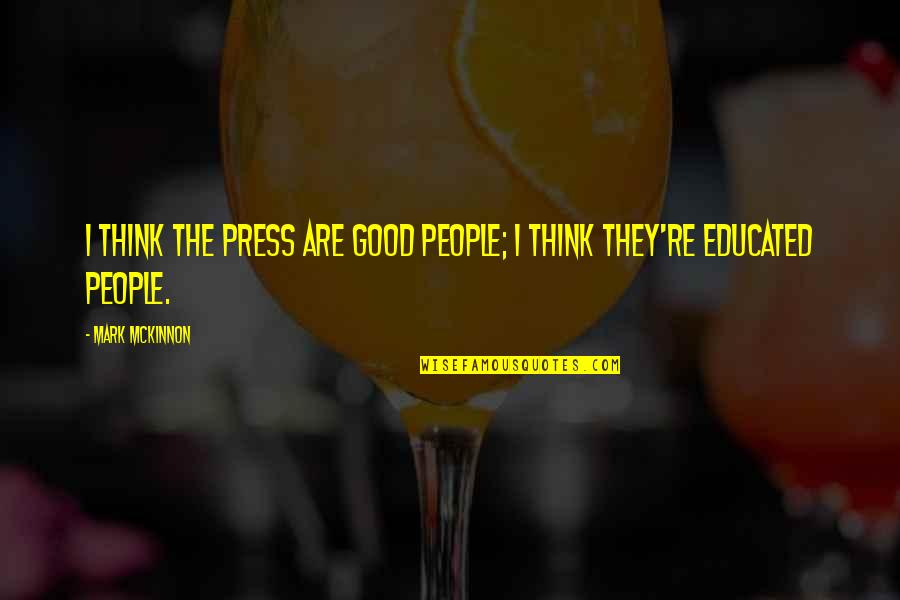 Educated People Quotes By Mark McKinnon: I think the press are good people; I