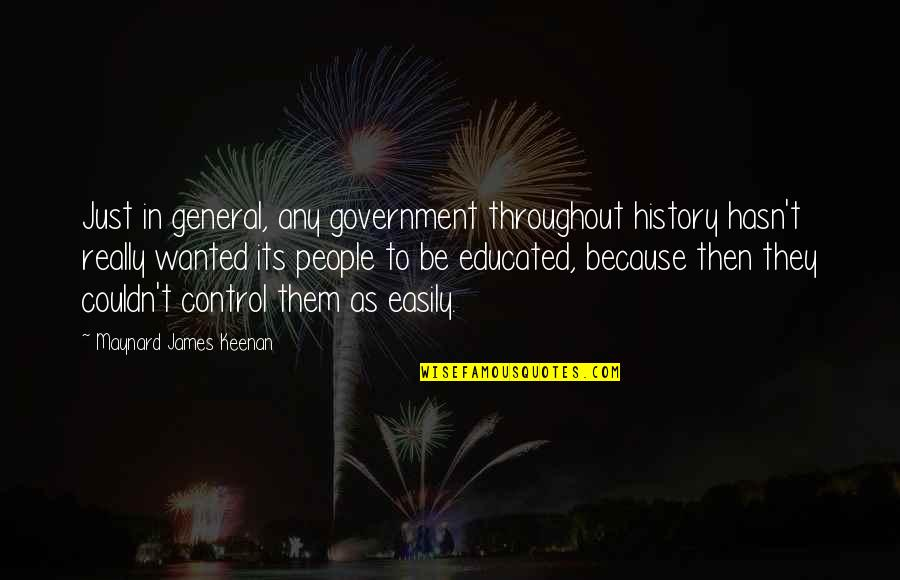Educated People Quotes By Maynard James Keenan: Just in general, any government throughout history hasn't
