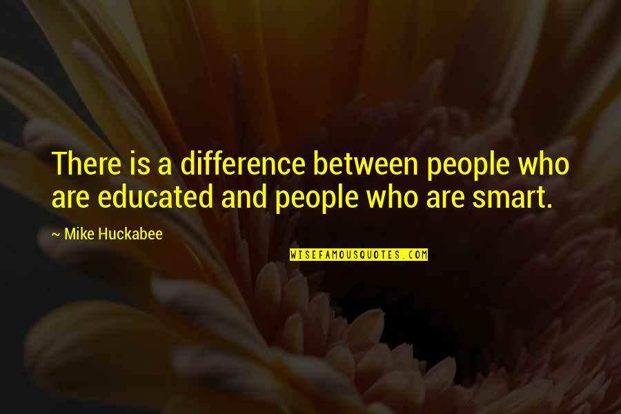 Educated People Quotes By Mike Huckabee: There is a difference between people who are