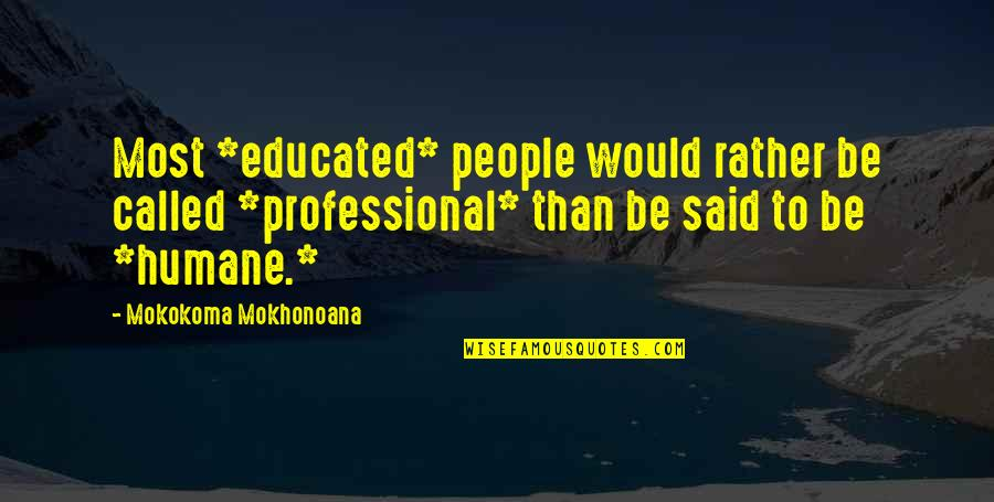 Educated People Quotes By Mokokoma Mokhonoana: Most *educated* people would rather be called *professional*