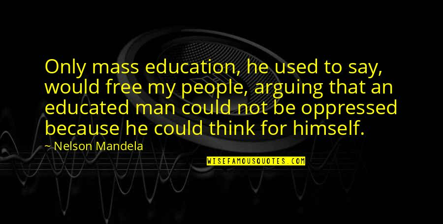 Educated People Quotes By Nelson Mandela: Only mass education, he used to say, would
