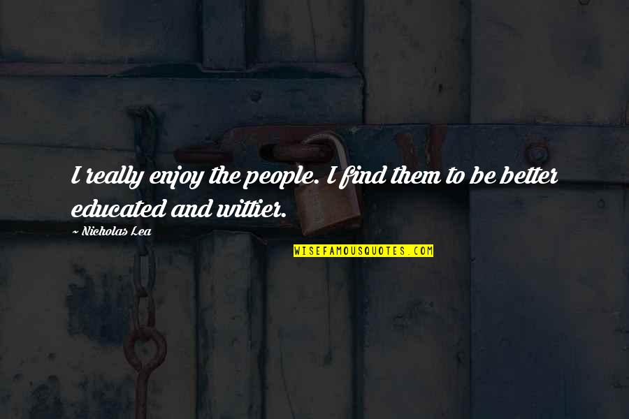 Educated People Quotes By Nicholas Lea: I really enjoy the people. I find them