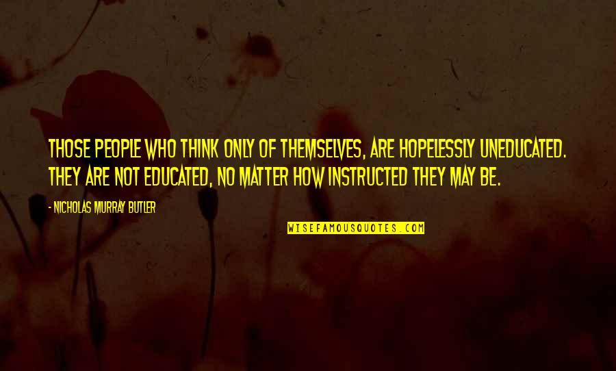 Educated People Quotes By Nicholas Murray Butler: Those people who think only of themselves, are