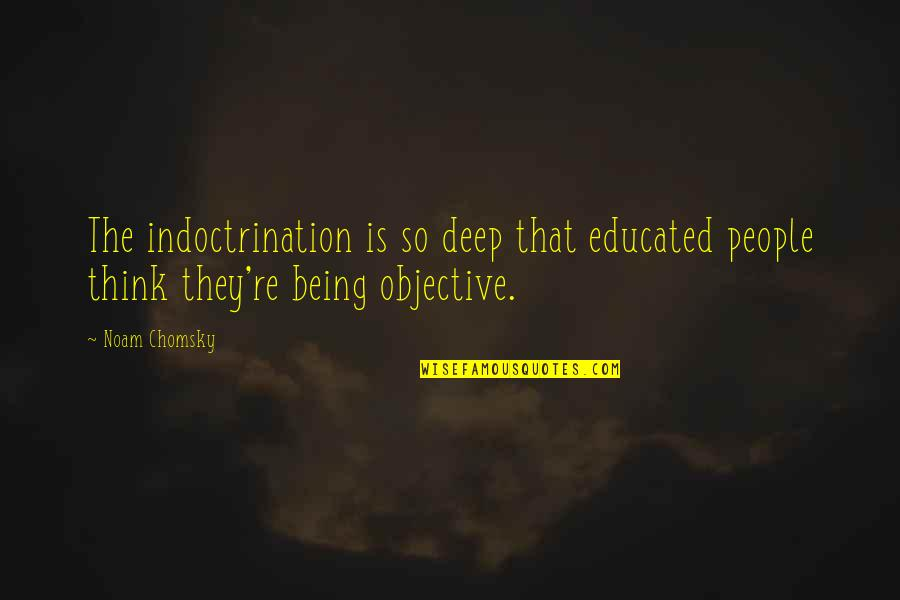 Educated People Quotes By Noam Chomsky: The indoctrination is so deep that educated people