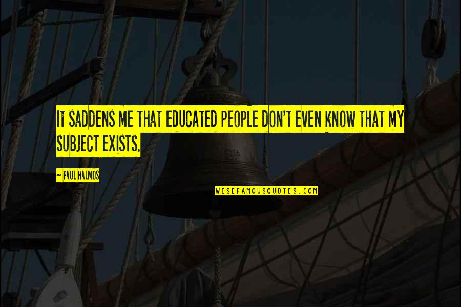 Educated People Quotes By Paul Halmos: It saddens me that educated people don't even