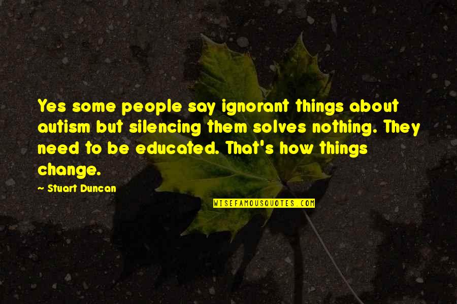 Educated People Quotes By Stuart Duncan: Yes some people say ignorant things about autism