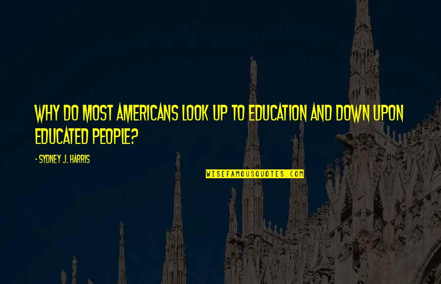 Educated People Quotes By Sydney J. Harris: Why do most Americans look up to education
