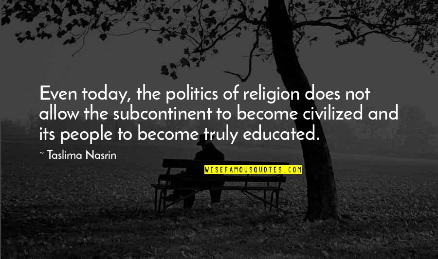 Educated People Quotes By Taslima Nasrin: Even today, the politics of religion does not