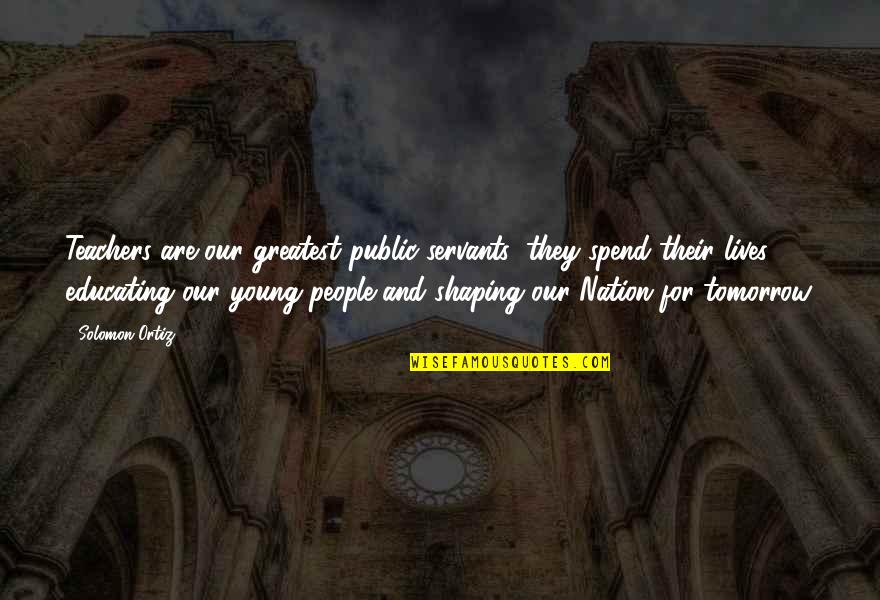 Educating The Young Quotes By Solomon Ortiz: Teachers are our greatest public servants; they spend