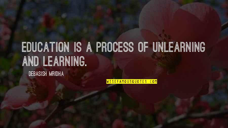Education And Knowledge Quotes By Debasish Mridha: Education is a process of unlearning and learning.