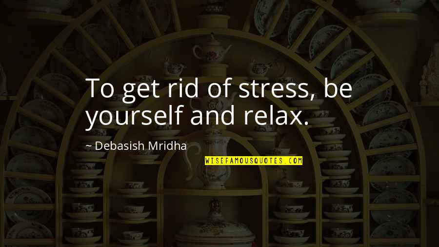 Education And Knowledge Quotes By Debasish Mridha: To get rid of stress, be yourself and