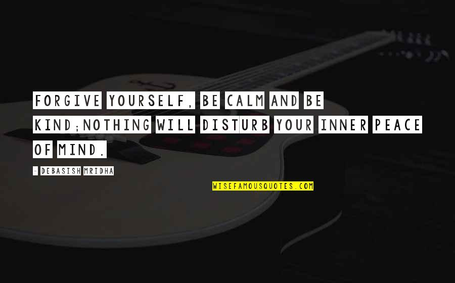 Education And Knowledge Quotes By Debasish Mridha: Forgive yourself, be calm and be kind;nothing will