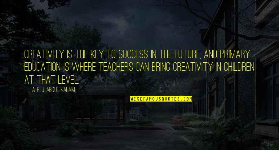Education And The Future Quotes By A. P. J. Abdul Kalam: Creativity is the key to success in the
