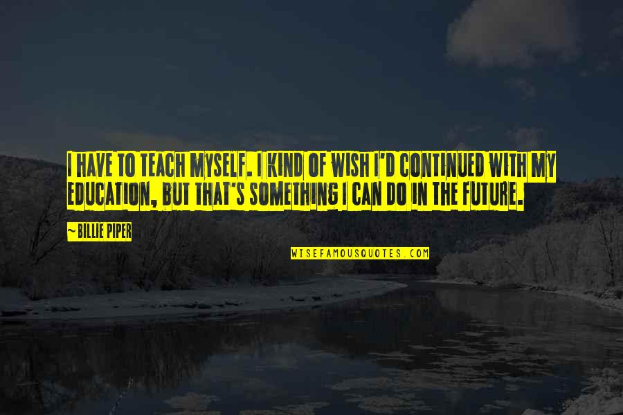 Education And The Future Quotes By Billie Piper: I have to teach myself. I kind of