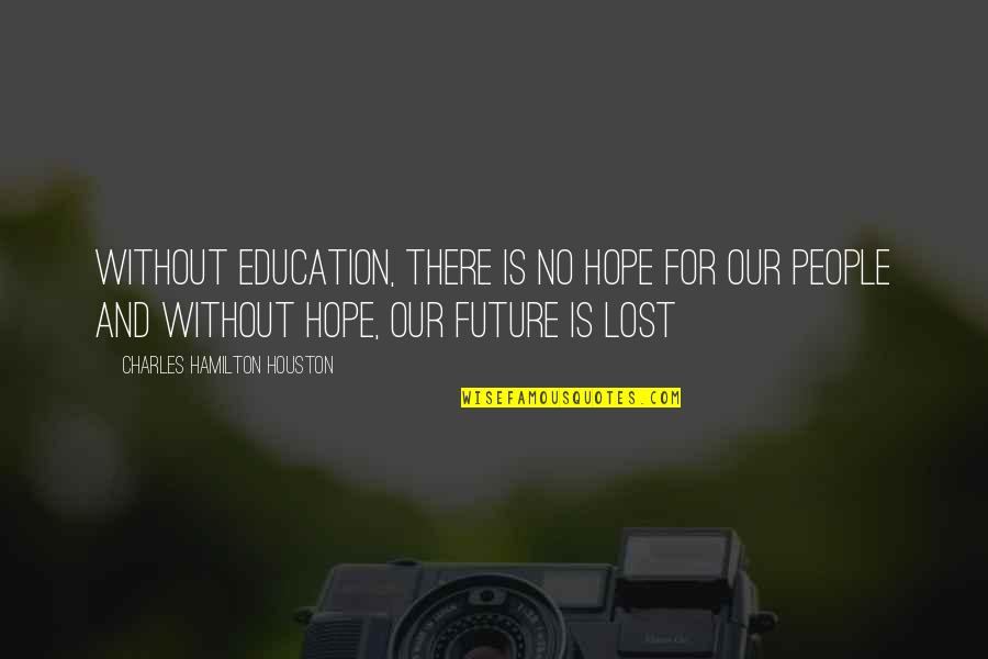 Education And The Future Quotes By Charles Hamilton Houston: Without education, there is no hope for our