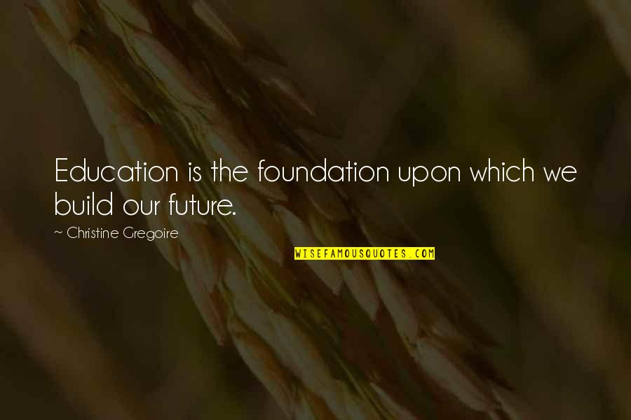 Education And The Future Quotes By Christine Gregoire: Education is the foundation upon which we build