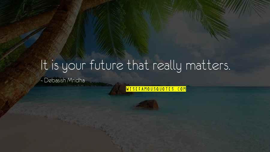 Education And The Future Quotes By Debasish Mridha: It is your future that really matters.