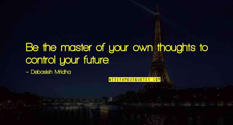 Education And The Future Quotes By Debasish Mridha: Be the master of your own thoughts to