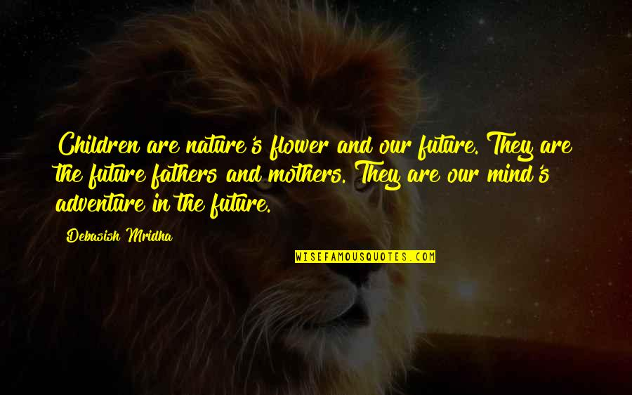Education And The Future Quotes By Debasish Mridha: Children are nature's flower and our future. They