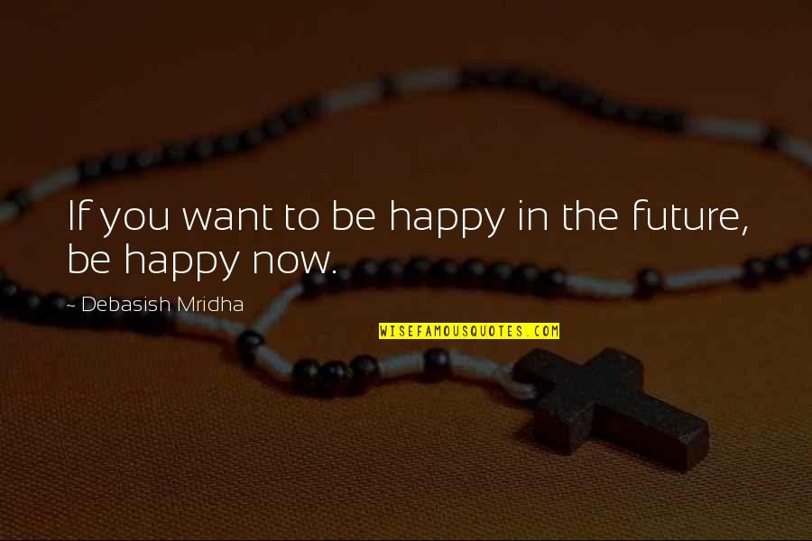 Education And The Future Quotes By Debasish Mridha: If you want to be happy in the