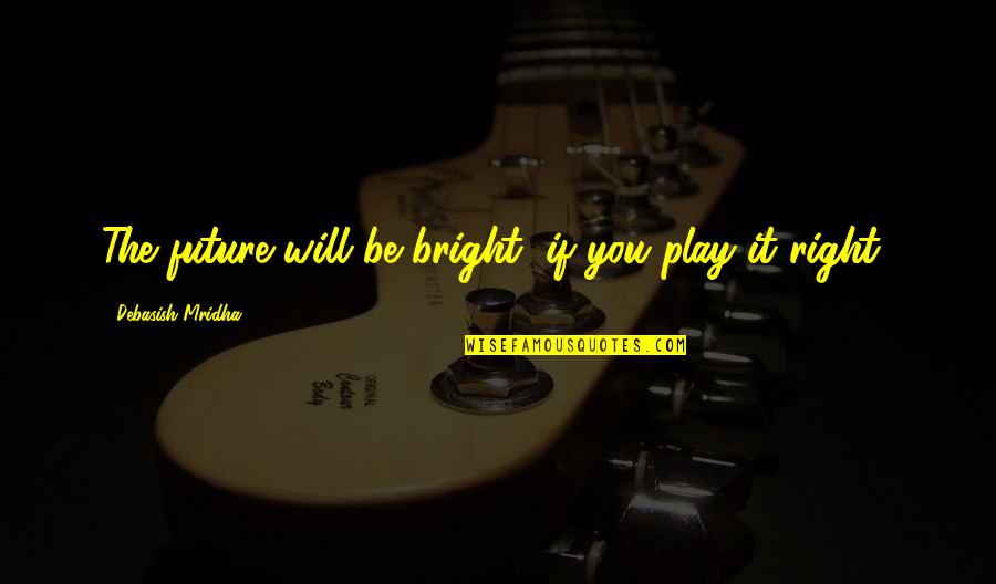 Education And The Future Quotes By Debasish Mridha: The future will be bright, if you play