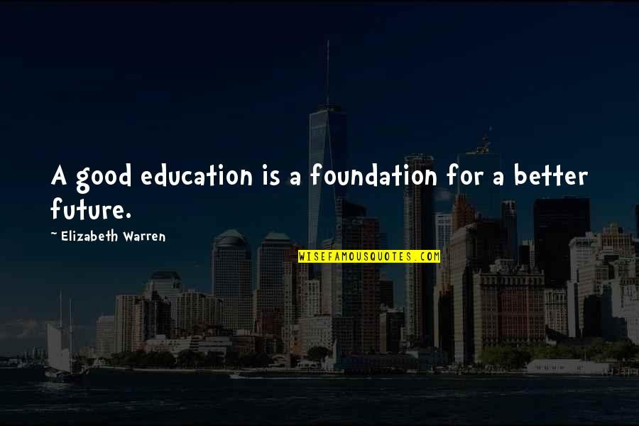 Education And The Future Quotes By Elizabeth Warren: A good education is a foundation for a