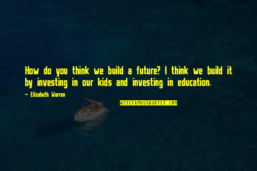 Education And The Future Quotes By Elizabeth Warren: How do you think we build a future?