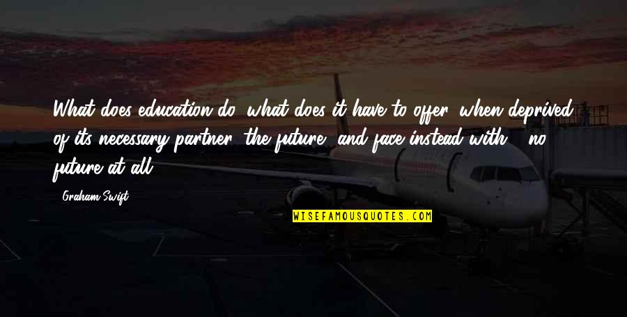 Education And The Future Quotes By Graham Swift: What does education do, what does it have
