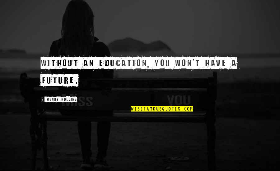 Education And The Future Quotes By Henry Rollins: Without an education, you won't have a future.