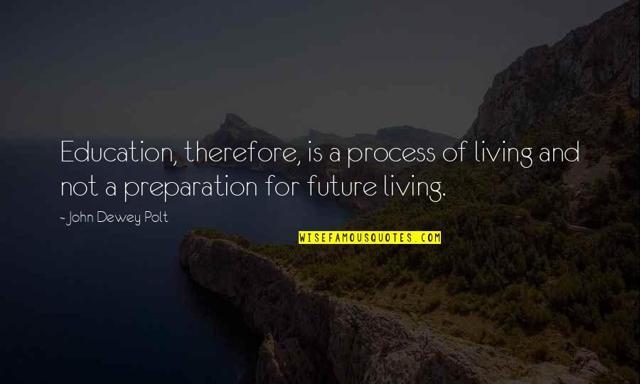 Education And The Future Quotes By John Dewey Polt: Education, therefore, is a process of living and