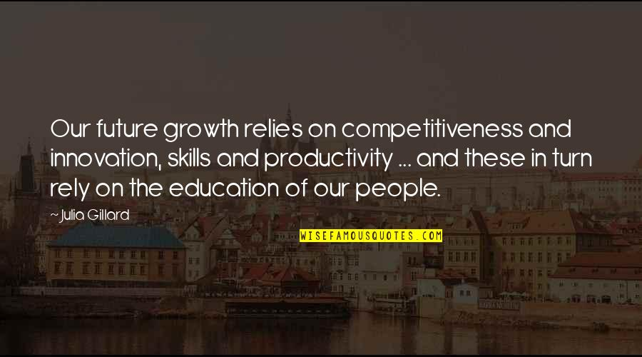 Education And The Future Quotes By Julia Gillard: Our future growth relies on competitiveness and innovation,