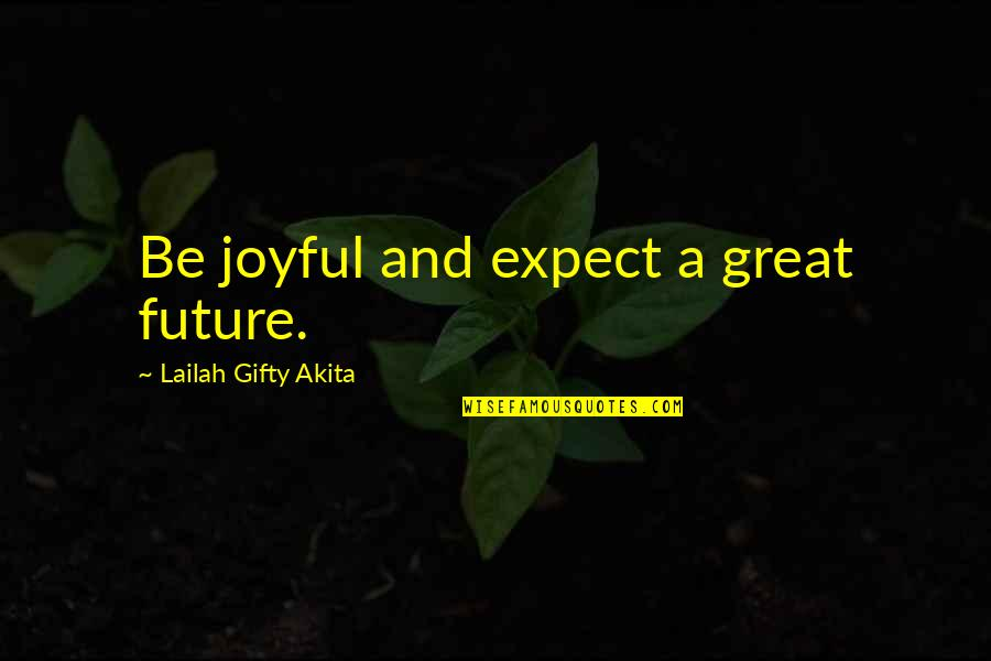 Education And The Future Quotes By Lailah Gifty Akita: Be joyful and expect a great future.