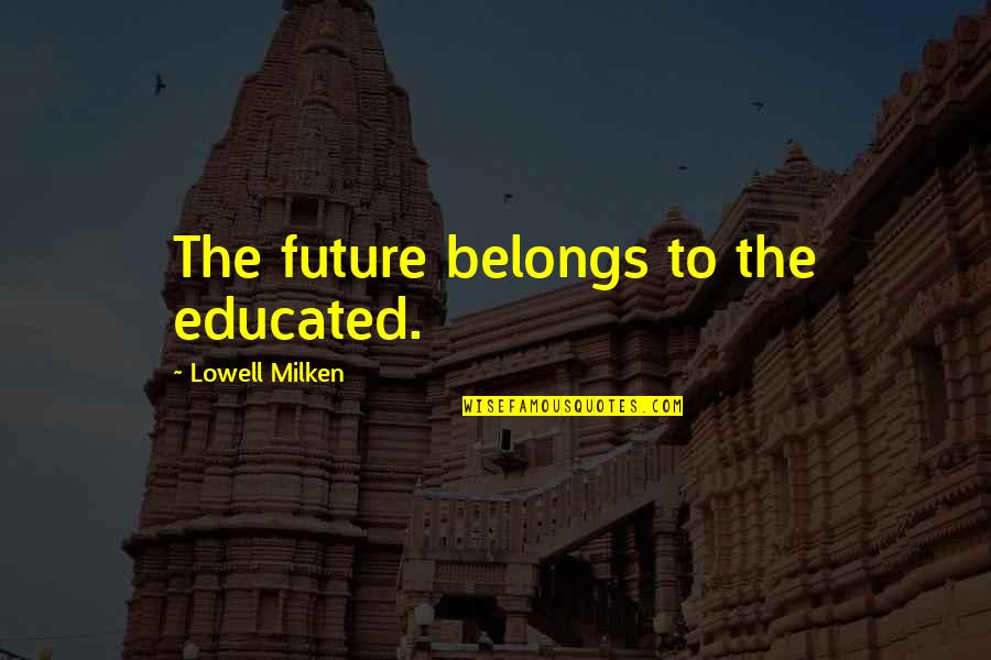 Education And The Future Quotes By Lowell Milken: The future belongs to the educated.