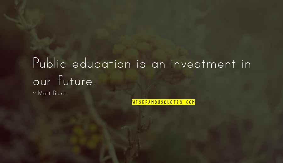 Education And The Future Quotes By Matt Blunt: Public education is an investment in our future.