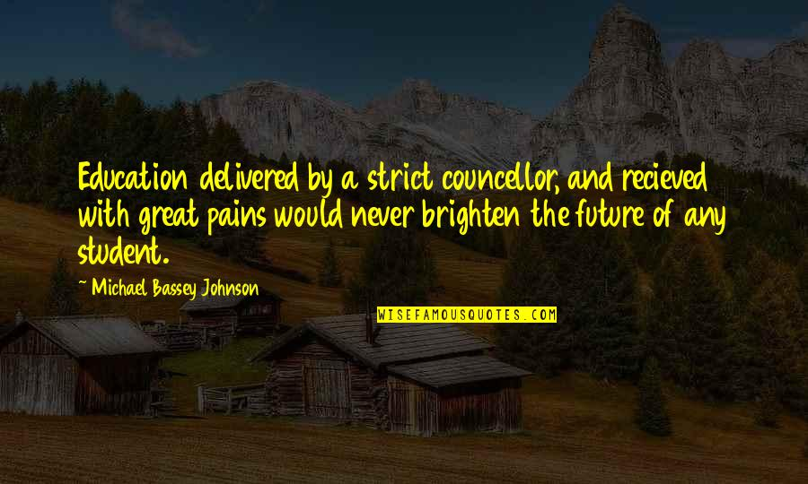 Education And The Future Quotes By Michael Bassey Johnson: Education delivered by a strict councellor, and recieved