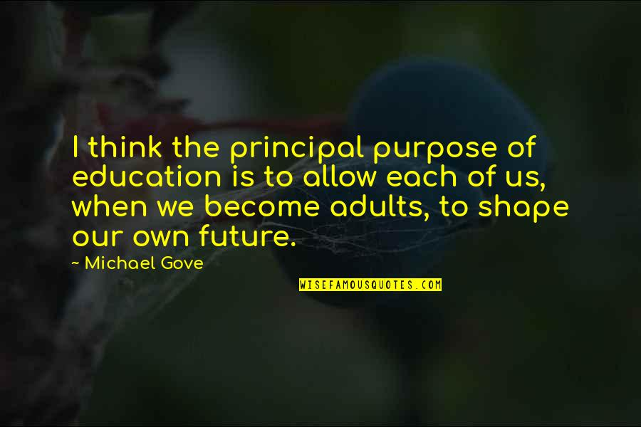 Education And The Future Quotes By Michael Gove: I think the principal purpose of education is