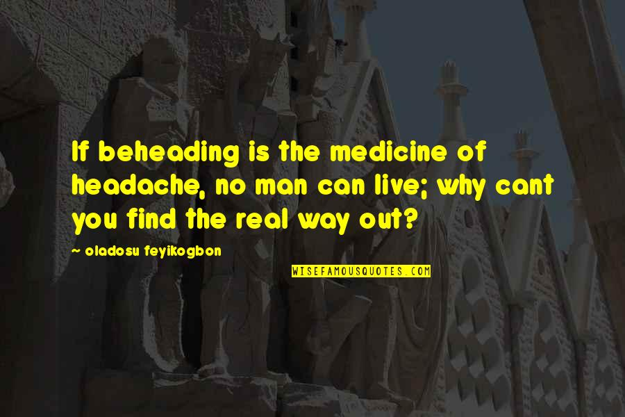 Education And The Future Quotes By Oladosu Feyikogbon: If beheading is the medicine of headache, no