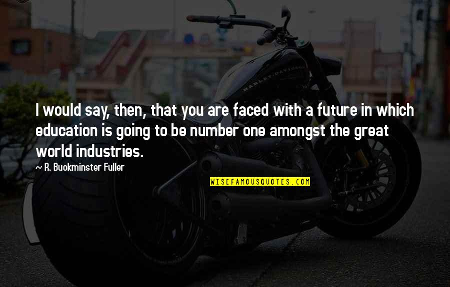 Education And The Future Quotes By R. Buckminster Fuller: I would say, then, that you are faced