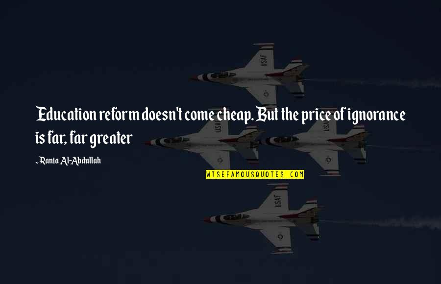 Education And The Future Quotes By Rania Al-Abdullah: Education reform doesn't come cheap. But the price