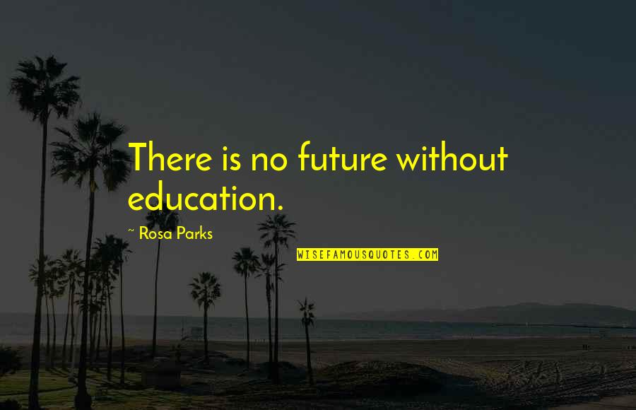 Education And The Future Quotes By Rosa Parks: There is no future without education.