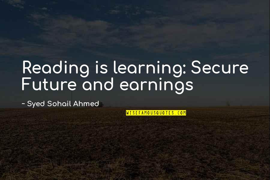 Education And The Future Quotes By Syed Sohail Ahmed: Reading is learning: Secure Future and earnings